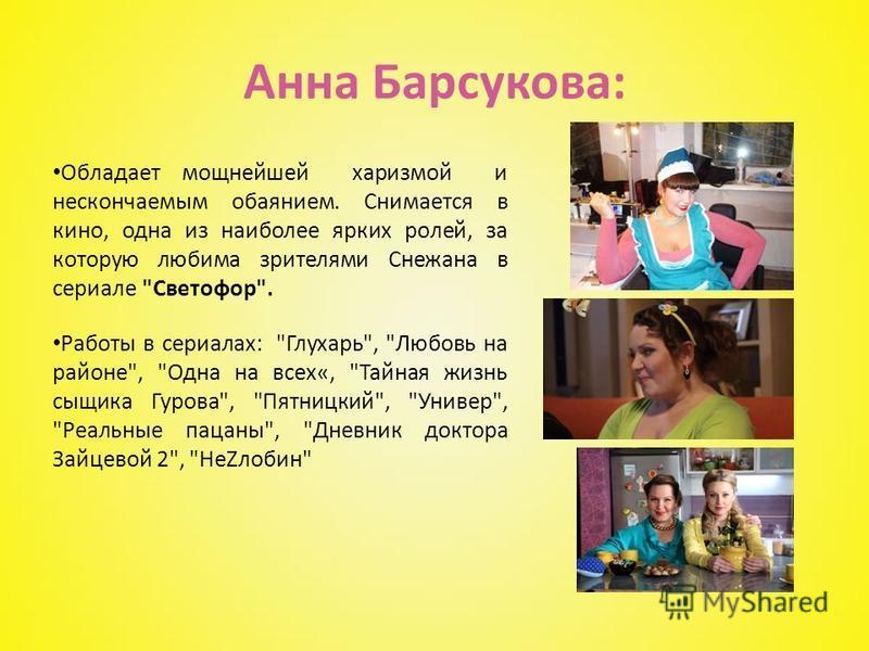 Анна Барсукова: Обладает мощнейшей харизмой и нескончаемым обаянием. Снимается в кино, одна из наиболее ярких ролей, за которую любима зрителями Снежана в сериале