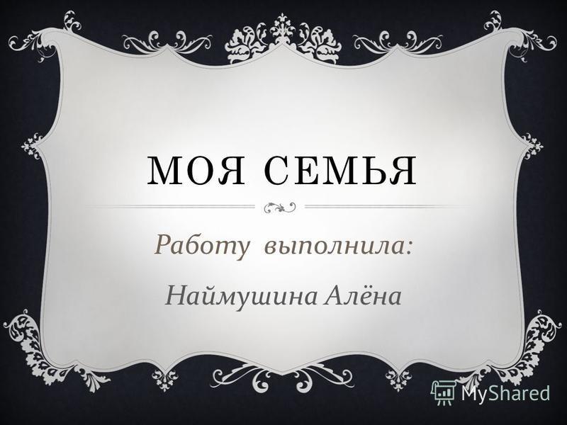 МОЯ СЕМЬЯ Работу выполнила : Наймушина Алёна