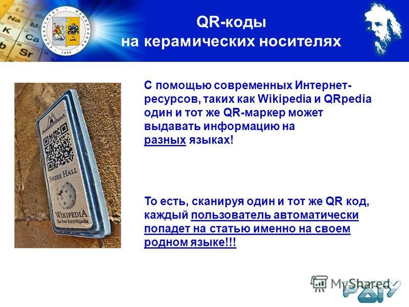 QR-коды на керамических носителях С помощью современных Интернет- ресурсов, таких как Wikipedia и QRpedia один и тот же QR-маркер может выдавать информацию на разных языках! То есть, сканируя один и тот же QR код, каждый пользователь автоматически по