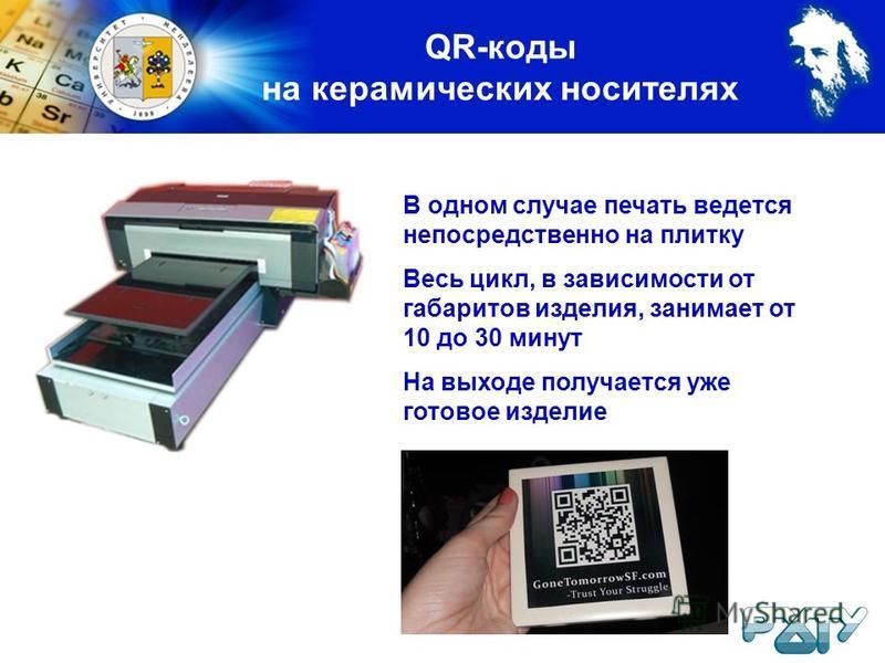 QR-коды на керамических носителях В одном случае печать ведется непосредственно на плитку Весь цикл, в зависимости от габаритов изделия, занимает от 10 до 30 минут На выходе получается уже готовое изделие