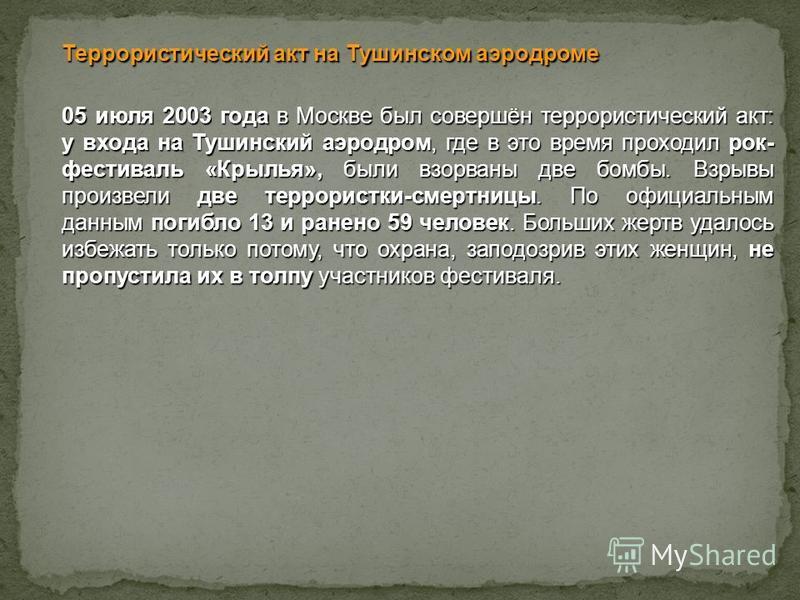 Террористический акт на Тушинском аэродроме 05 июля 2003 года в Москве был совершён террористический акт: у входа на Тушинский аэродром, где в это время проходил рок- фестиваль «Крылья», были взорваны две бомбы. Взрывы произвели две террористки-смерт