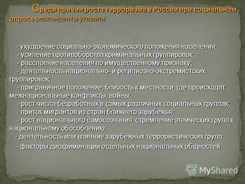 С реди причин роста терроризма в России при социальном опросе респонденты указали: - ухудшение социально-экономического положения населения; - усиление противоборства криминальных группировок; - расслоение населения по имущественному признаку; - деят