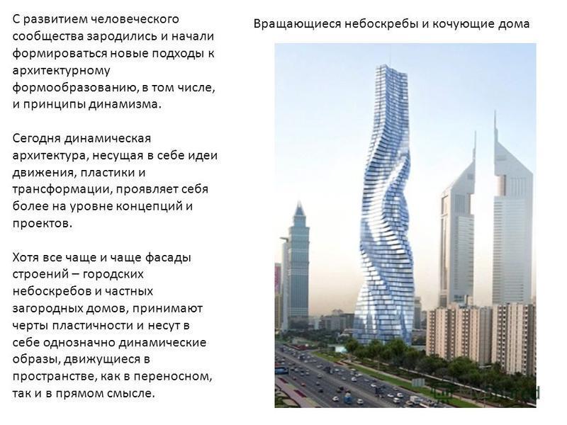 С развитием человеческого сообщества зародились и начали формироваться новые подходы к архитектурному формообразованию, в том числе, и принципы динамизма. Сегодня динамическая архитектура, несущая в себе идеи движения, пластики и трансформации, прояв