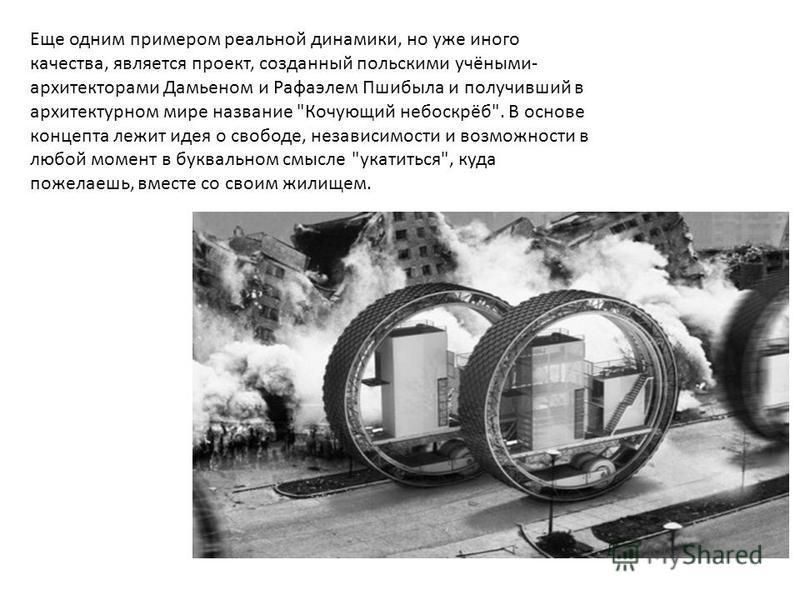 Еще одним примером реальной динамики, но уже иного качества, является проект, созданный польскими учёными- архитекторами Дамьеном и Рафаэлем Пшибыла и получивший в архитектурном мире название