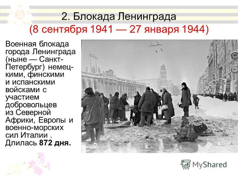 2. Блокада Ленинграда (8 сентября 1941 27 января 1944) Военная блокада города Ленинграда (ныне Санкт- Петербург) немец- кими, финскими и испанскими войсками с участием добровольцев из Северной Африки, Европы и военно-морских сил Италии. Длилась 872 д