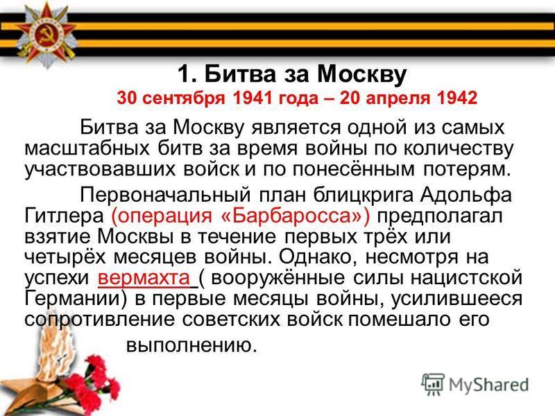 1. Битва за Москву (30 сентября 1941 20 апреля 1942) В первые дни войны Советские войска понесли большие потери. В результате немецкие войска подошли к Москве. Немецкое командование разработало план захвата столицы СССР, получивший название Тайфун. 1