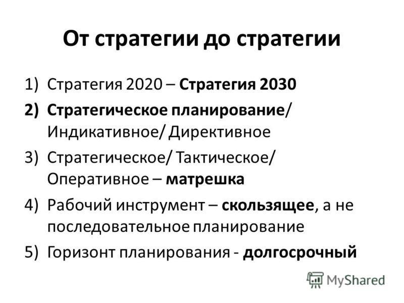 От стратегии до стратегии 1)Стратегия 2020 – Стратегия 2030 2)Стратегическое планирование/ Индикативное/ Директивное 3)Стратегическое/ Тактическое/ Оперативное – матрешка 4)Рабочий инструмент – скользящее, а не последовательное планирование 5)Горизон