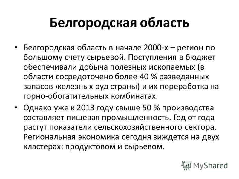 Белгородская область Белгородская область в начале 2000-х – регион по большому счету сырьевой. Поступления в бюджет обеспечивали добыча полезных ископаемых (в области сосредоточено более 40 % разведанных запасов железных руд страны) и их переработка
