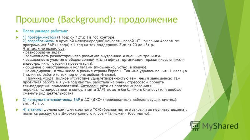 Прошлое (Background): продолжение После универа работала: 1) программистом (1 год; ок.12 т.р.) в гос.конторе. 2) разработчиком в крупной международной консалтинговой ИТ компании Accenture: программист SAP (4 года) + 1 год на тех.поддержке. З\п: от 20