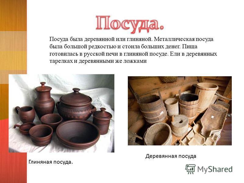 Посуда была деревянной или глиняной. Металлическая посуда была большой редкостью и стоила больших денег. Пища готовилась в русской печи в глиняной посуде. Ели в деревянных тарелках и деревянными же ложками Глиняная посуда. Деревянная посуда