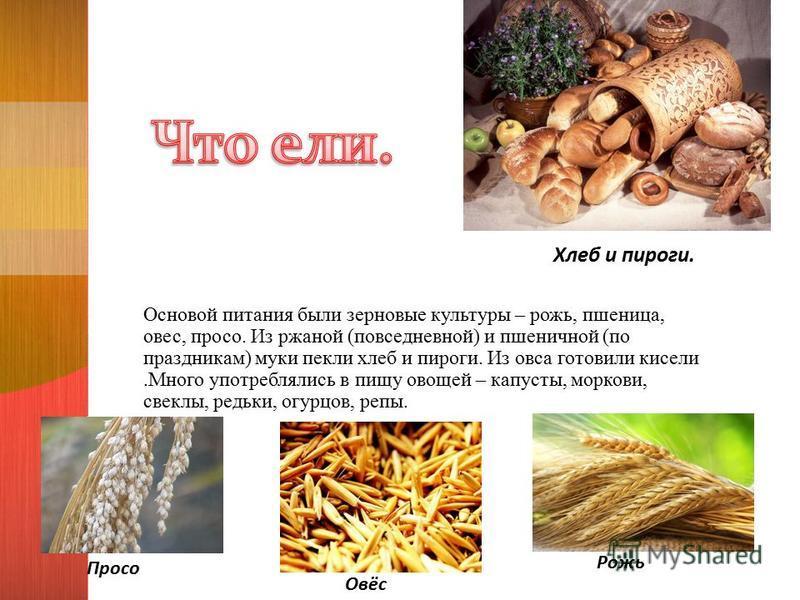 Основой питания были зерновые культуры – рожь, пшеница, овес, просо. Из ржаной (повседневной) и пшеничной (по праздникам) муки пекли хлеб и пироги. Из овса готовили кисели.Много употреблялись в пищу овощей – капусты, моркови, свеклы, редьки, огурцов,