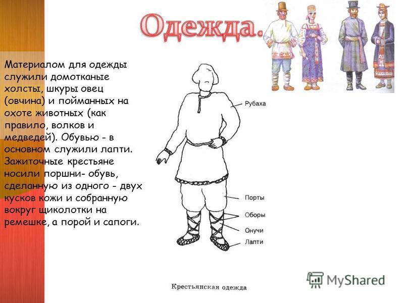 Материалом для одежды служили домотканые холсты, шкуры овец (овчина) и пойманных на охоте животных (как правило, волков и медведей). Обувью - в основном служили лапти. Зажиточные крестьяне носили поршни- обувь, сделанную из одного - двух кусков кожи