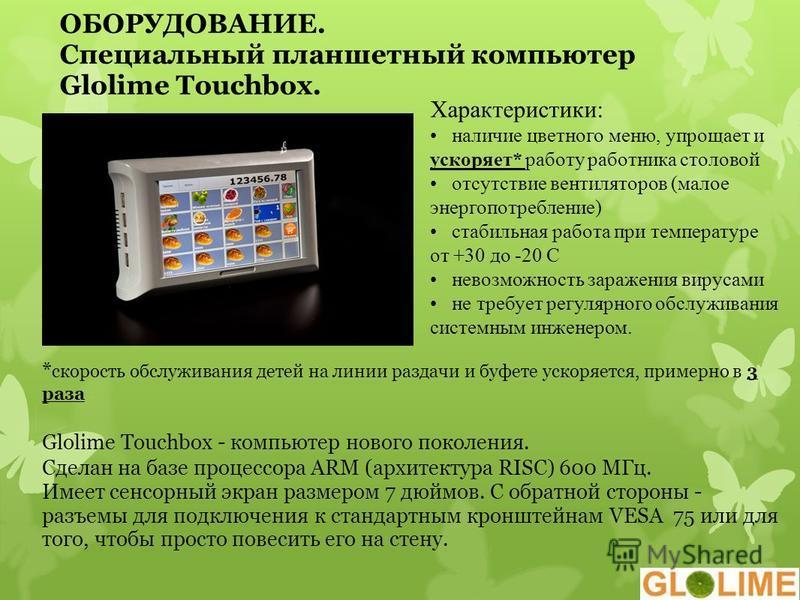 ОБОРУДОВАНИЕ. Специальный планшетный компьютер Glolime Touchbox. * скорость обслуживания детей на линии раздачи и буфете ускоряется, примерно в 3 раза Glolime Touchbox - компьютер нового поколения. Сделан на базе процессора ARM (архитектура RISC) 600