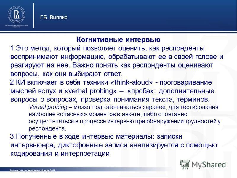 Высшая школа экономики, Москва, 2015 Г.Б. Виллис фот о Когнитивные интервью 1. Это метод, который позволяет оценить, как респонденты воспринимают информацию, обрабатывают ее в своей голове и реагируют на нее. Важно понять как респонденты оценивают во