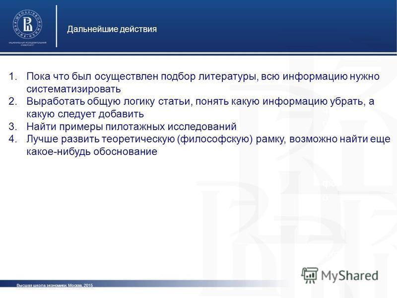 Высшая школа экономики, Москва, 2015 Дальнейшие действия фот о 1. Пока что был осуществлен подбор литературы, всю информацию нужно систематизировать 2. Выработать общую логику статьи, понять какую информацию убрать, а какую следует добавить 3. Найти