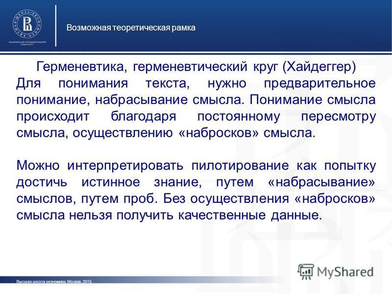 Высшая школа экономики, Москва, 2015 Возможная теоретическая рамка фот о Герменевтика, герменевтический круг (Хайдеггер) Для понимания текста, нужно предварительное понимание, набрасывание смысла. Понимание смысла происходит благодаря постоянному пер