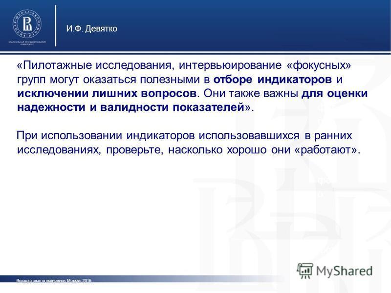 Высшая школа экономики, Москва, 2015 И.Ф. Девятко фот о «Пилотажные исследования, интервьюирование «фокусных» групп могут оказаться полезными в отборе индикаторов и исключении лишних вопросов. Они также важны для оценки надежности и валидности показа