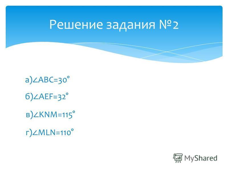Решение задания 2 а) ABC=30° б) AEF=32° в) KNM=115° г) MLN=110°