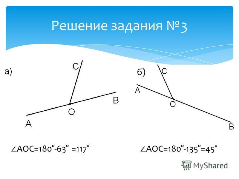 Решение задания 3 б) AOC=180°-63° =117° AOC=180°-135°=45°