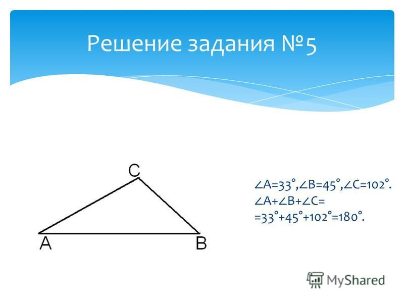 A=33°, B=45°, C=102°. A+ B+ C= =33°+45°+102°=180°. Решение задания 5