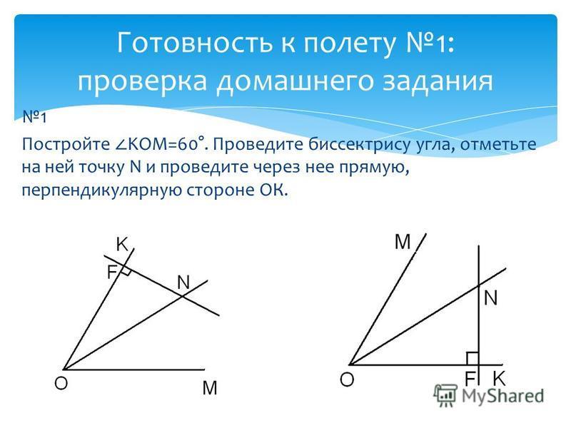 1 Постройте KOM=60°. Проведите биссектрису угла, отметьте на ней точку N и проведите через нее прямую, перпендикулярную стороне ОК. Готовность к полету 1: проверка домашнего задания
