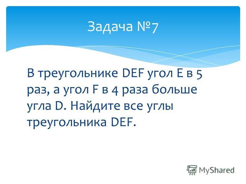 В треугольнике DEF угол E в 5 раз, а угол F в 4 раза больше угла D. Найдите все углы треугольника DEF. Задача 7