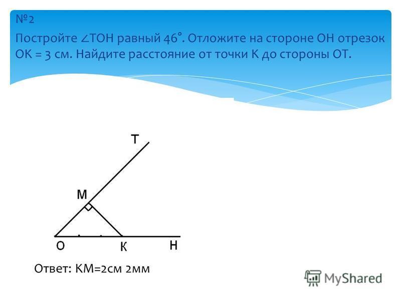 2 Постройте TOH равный 46°. Отложите на стороне OH отрезок OK = 3 см. Найдите расстояние от точки K до стороны OT. Ответ: KM=2 см 2 мм