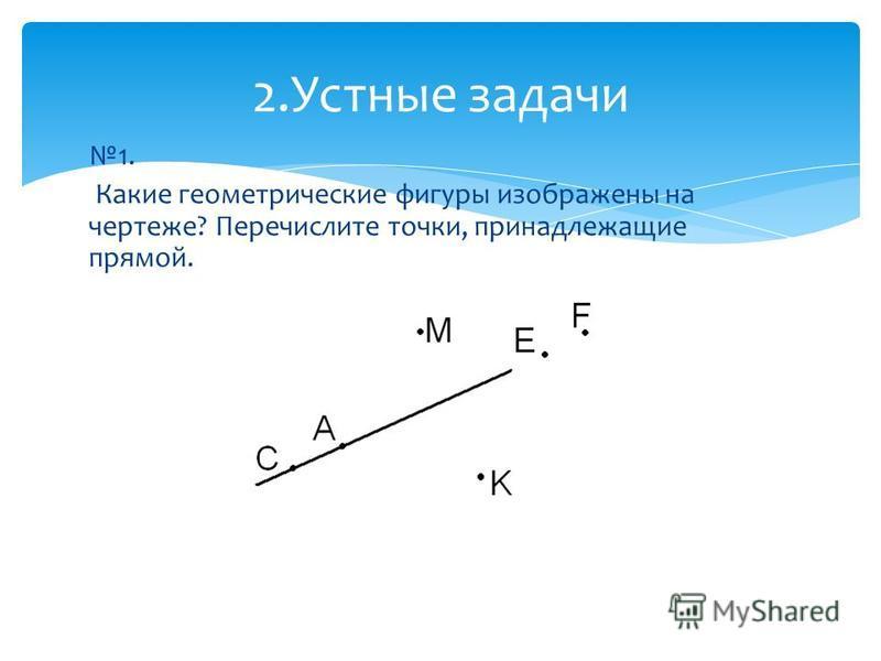 1. Какие геометрические фигуры изображены на чертеже? Перечислите точки, принадлежащие прямой. 2. Устные задачи
