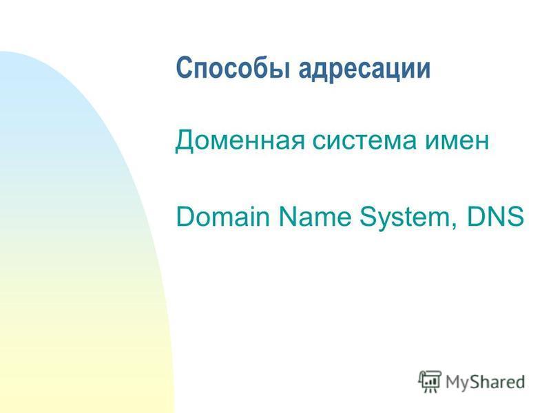 Способы адресации Доменная система имен Domain Name System, DNS