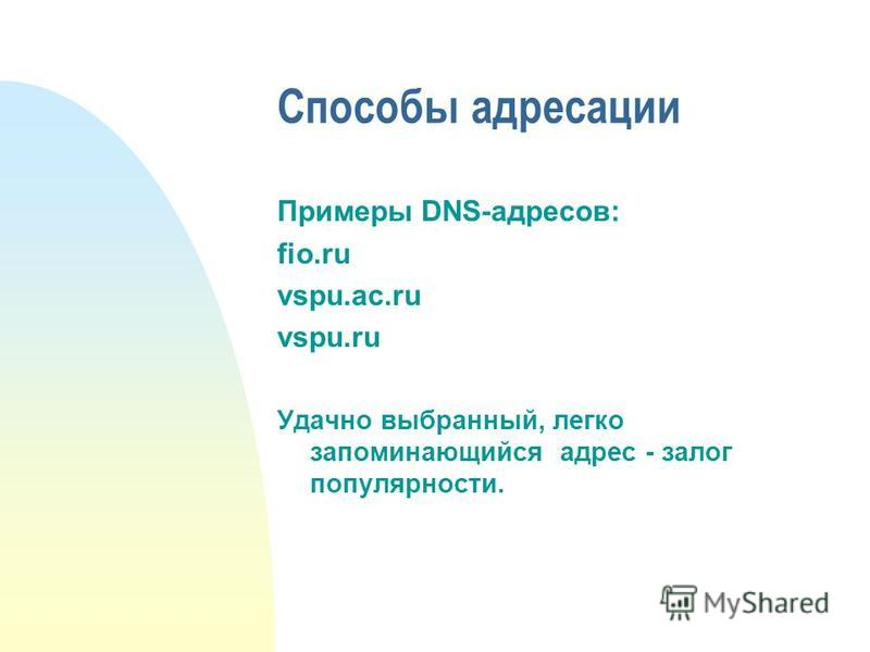 Способы адресации Примеры DNS-адресов: fio.ru vspu.ac.ru vspu.ru Удачно выбранный, легко запоминающийся адрес - залог популярности.