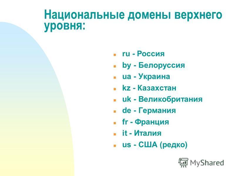 Национальные домены верхнего уровня: ru - Россия by - Белоруссия ua - Украина kz - Казахстан uk - Великобритания de - Германия fr - Франция it - Италия us - США (редко)