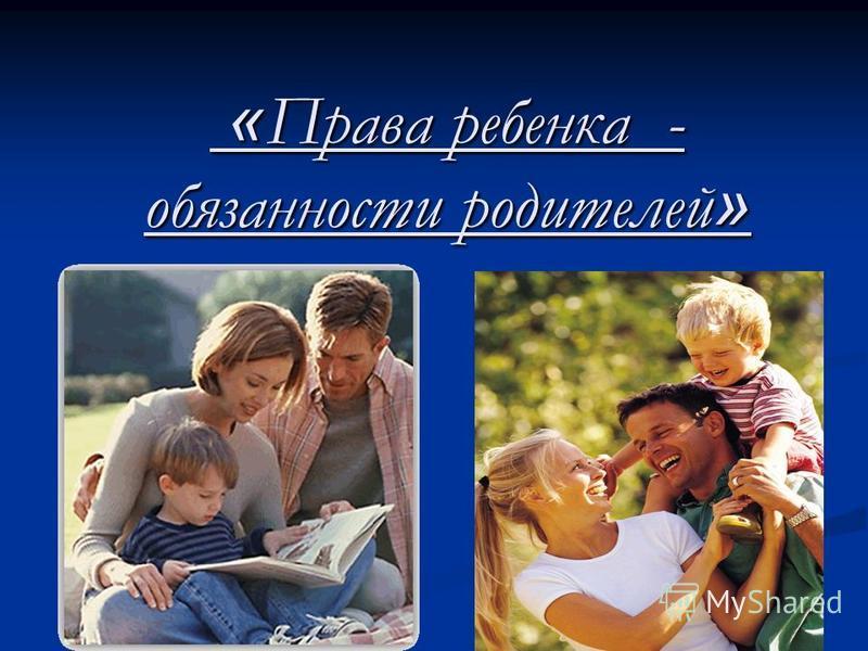 « Права ребенка - обязанности родителей » « Права ребенка - обязанности родителей »