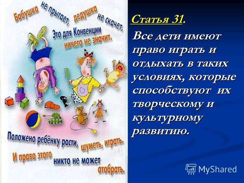 Статья 31. Статья 31. Все дети имеют право играть и отдыхать в таких условиях, которые способствуют их творческому и культурному развитию. Все дети имеют право играть и отдыхать в таких условиях, которые способствуют их творческому и культурному разв