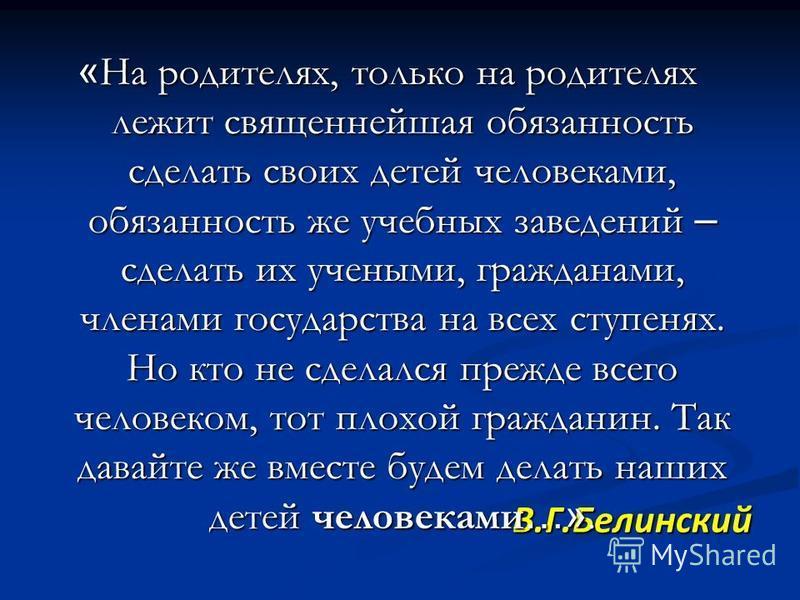 В.Г.Белинский В.Г.Белинский « На родителях, только на родителях лежит священнейшая обязанность сделать своих детей человеками, обязанность же учебных заведений – сделать их учеными, гражданами, членами государства на всех ступенях. Но кто не сделался