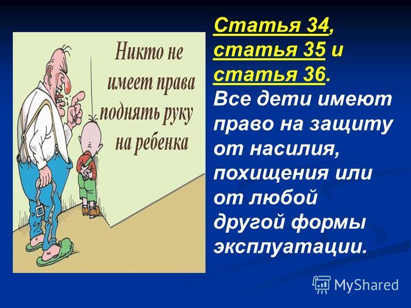 Статья 34, статья 35 и статья 36. Все дети имеют право на защиту от насилия, похищения или от любой другой формы эксплуатации.