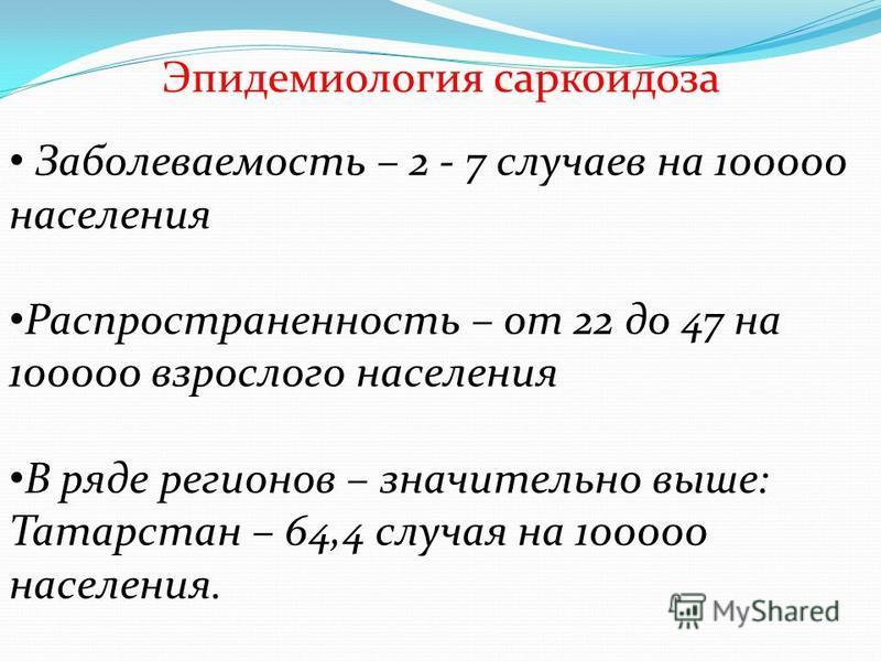 Эпидемиология саркоидоза Заболеваемость – 2 - 7 случаев на 100000 населения Распространенность – от 22 до 47 на 100000 взрослого населения В ряде регионов – значительно выше: Татарстан – 64,4 случая на 100000 населения.