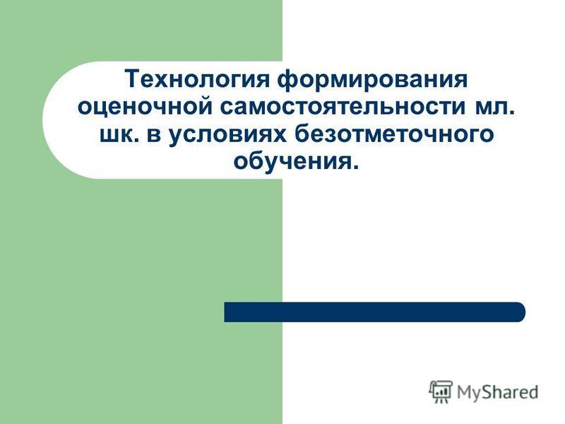 Технология формирования оценочной самостоятельности мл. шк. в условиях безотметочного обучения.