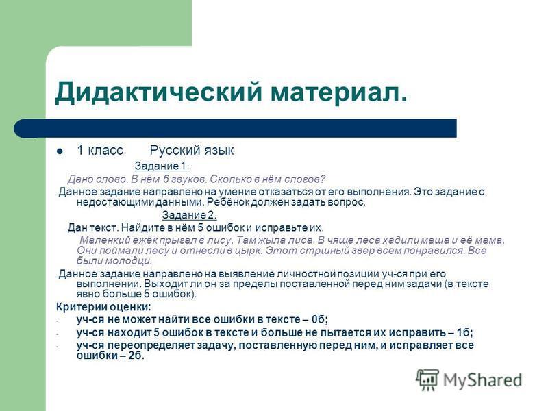 Дидактический материал. 1 класс Русский язык Задание 1. Дано слово. В нём 6 звуков. Сколько в нём слогов? Данное задание направлено на умение отказаться от его выполнения. Это задание с недостающими данными. Ребёнок должен задать вопрос. Задание 2. Д
