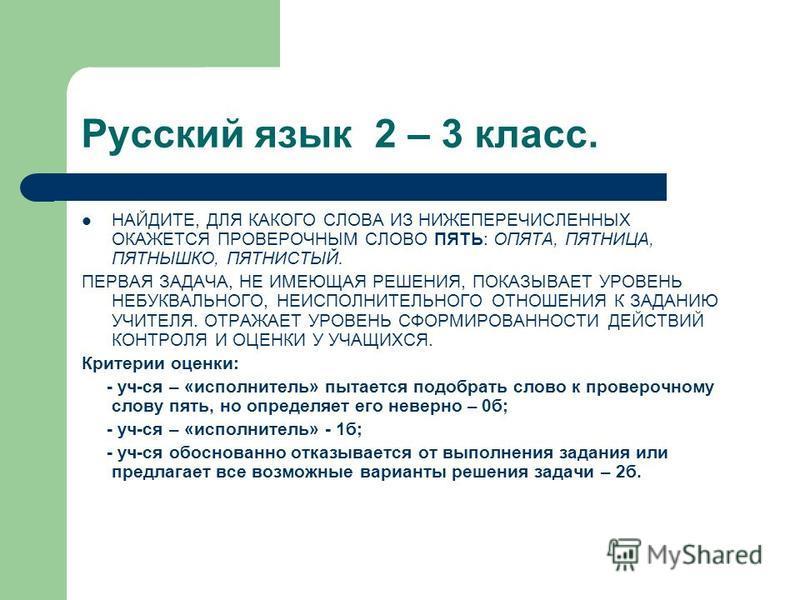 Русский язык 2 – 3 класс. НАЙДИТЕ, ДЛЯ КАКОГО СЛОВА ИЗ НИЖЕПЕРЕЧИСЛЕННЫХ ОКАЖЕТСЯ ПРОВЕРОЧНЫМ СЛОВО ПЯТЬ: ОПЯТА, ПЯТНИЦА, ПЯТНЫШКО, ПЯТНИСТЫЙ. ПЕРВАЯ ЗАДАЧА, НЕ ИМЕЮЩАЯ РЕШЕНИЯ, ПОКАЗЫВАЕТ УРОВЕНЬ НЕБУКВАЛЬНОГО, НЕИСПОЛНИТЕЛЬНОГО ОТНОШЕНИЯ К ЗАДАНИЮ