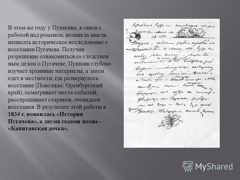 В этом же году у Пушкина, в связи с работой над романом, возникла мысль написать историческое исследование о восстании Пугачева. Получив разрешение ознакомиться со следственным делом о Пугачеве, Пушкин глубоко изучает архивные материалы, а затем едет