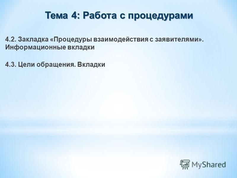 Тема 4: Работа с процедурами 4.2. Закладка «Процедуры взаимодействия с заявителями». Информационные вкладки 4.3. Цели обращения. Вкладки