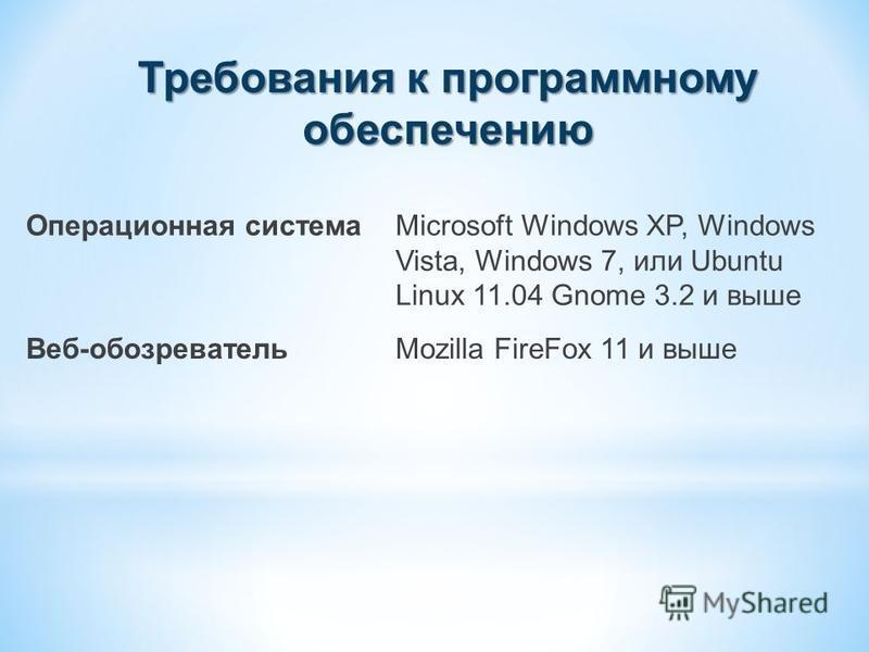 Требования к программному обеспечению Операционная системаMicrosoft Windows XP, Windows Vista, Windows 7, или Ubuntu Linux 11.04 Gnome 3.2 и выше Веб-обозревательMozilla FireFox 11 и выше
