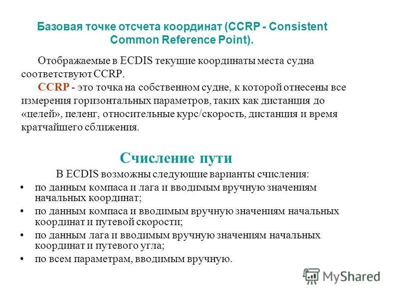 Отображаемые в ECDIS текущие координаты места судна соответствуют CCRP. CCRP - это точка на собственном судне, к которой отнесены все измерения горизонтальных параметров, таких как дистанция до «целей», пеленг, относительные курс/скорость, дистанция
