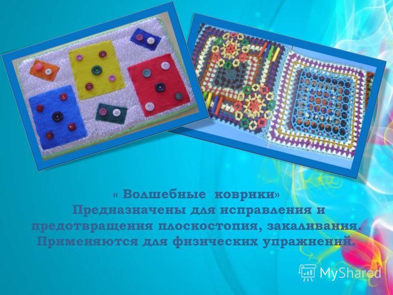 « Волшебные коврики» Предназначены для исправления и предотвращения плоскостопия, закаливания. Применяются для физических упражнений.