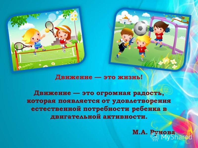 Движение это жизнь! Движение это огромная радость, которая появляется от удовлетворения естественной потребности ребенка в двигательной активности. М.А. Рунова