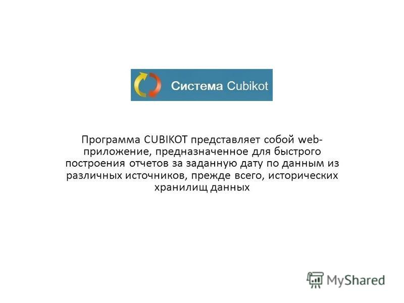 Программа CUBIKOT представляет собой web- приложение, предназначенное для быстрого построения отчетов за заданную дату по данным из различных источников, прежде всего, исторических хранилищ данных