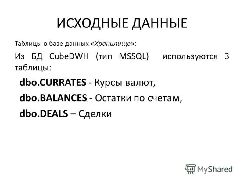 ИСХОДНЫЕ ДАННЫЕ Таблицы в базе данных «Хранилище»: Из БД CubeDWH (тип MSSQL) используются 3 таблицы: dbo.CURRATES - Курсы валют, dbo.BALANCES - Остатки по счетам, dbo.DEALS – Сделки