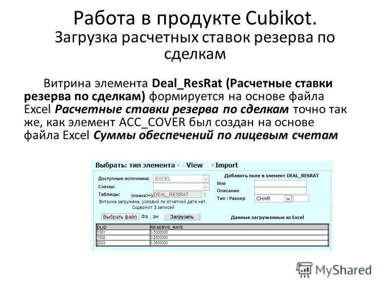 Работа в продукте Cubikot. Загрузка расчетных ставок резерва по сделкам Витрина элемента Deal_ResRat (Расчетные ставки резерва по сделкам) формируется на основе файла Excel Расчетные ставки резерва по сделкам точно так же, как элемент ACC_COVER был с
