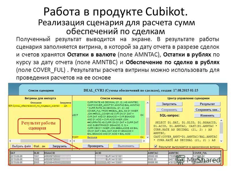 Работа в продукте Cubikot. Реализация сценария для расчета сумм обеспечений по сделкам Полученный результат выводится на экране. В результате работы сценария заполняется витрина, в которой за дату отчета в разрезе сделок и счетов хранятся Остатки в в