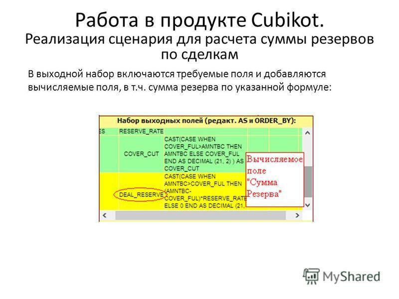Работа в продукте Cubikot. Реализация сценария для расчета cуммы резервов по сделкам В выходной набор включаются требуемые поля и добавляются вычисляемые поля, в т.ч. сумма резерва по указанной формуле: